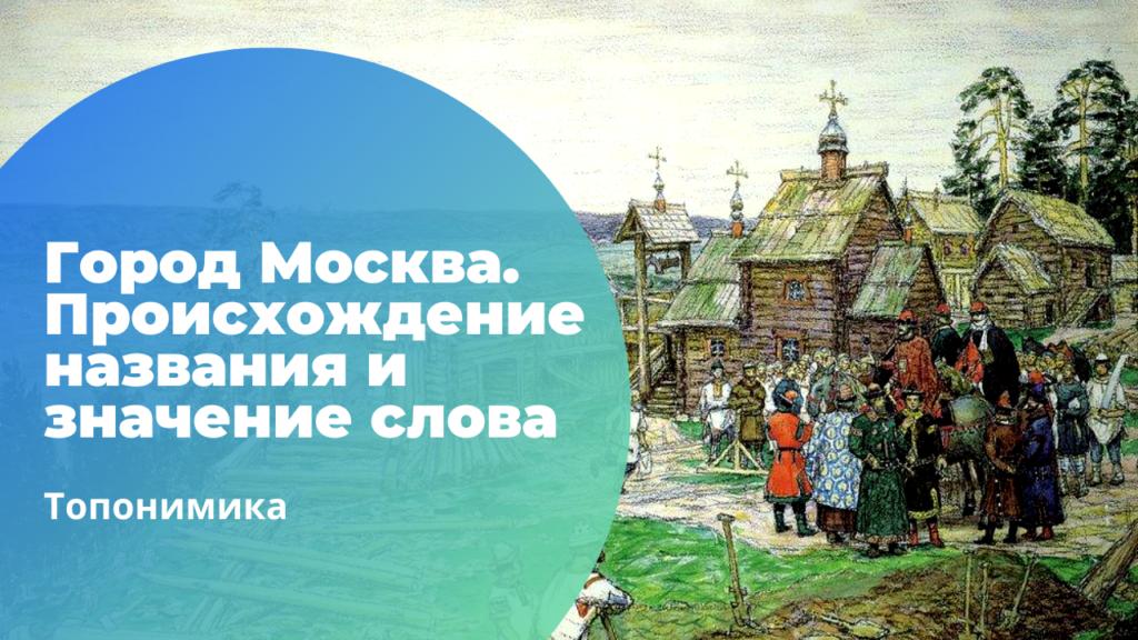 Город Москва. Происхождение названия и значение слова Москва
